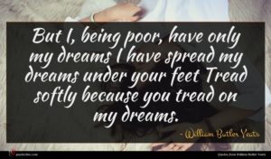 William Butler Yeats quote : But I being poor ...