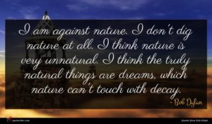 Bob Dylan quote : I am against nature ...
