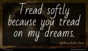 William Butler Yeats quote : Tread softly because you ...
