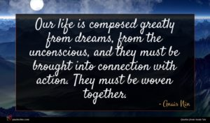 Anais Nin quote : Our life is composed ...