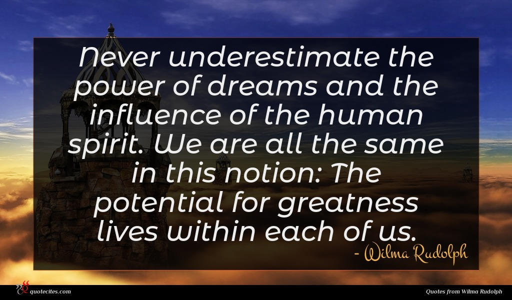 Never underestimate the power of dreams and the influence of the human spirit. We are all the same in this notion: The potential for greatness lives within each of us.