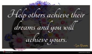 Les Brown quote : Help others achieve their ...