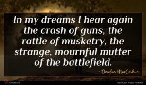 Douglas MacArthur quote : In my dreams I ...