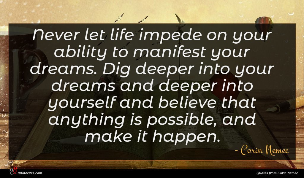 Never let life impede on your ability to manifest your dreams. Dig deeper into your dreams and deeper into yourself and believe that anything is possible, and make it happen.