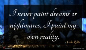 Frida Kahlo quote : I never paint dreams ...