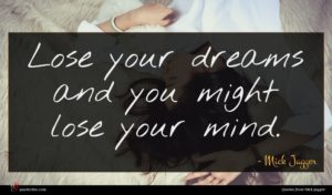 Mick Jagger quote : Lose your dreams and ...