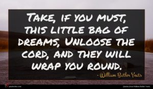 William Butler Yeats quote : Take if you must ...
