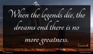 Tecumseh quote : When the legends die ...
