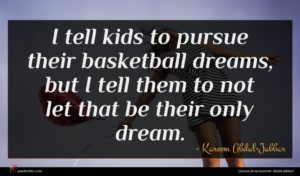 Kareem Abdul-Jabbar quote : I tell kids to ...