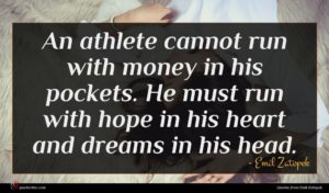 Emil Zatopek quote : An athlete cannot run ...