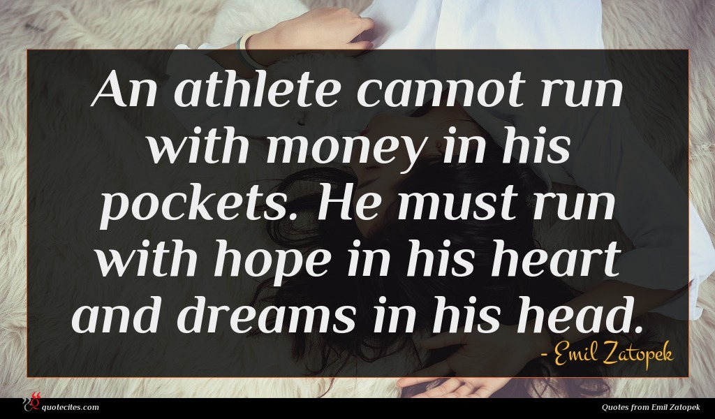 An athlete cannot run with money in his pockets. He must run with hope in his heart and dreams in his head.