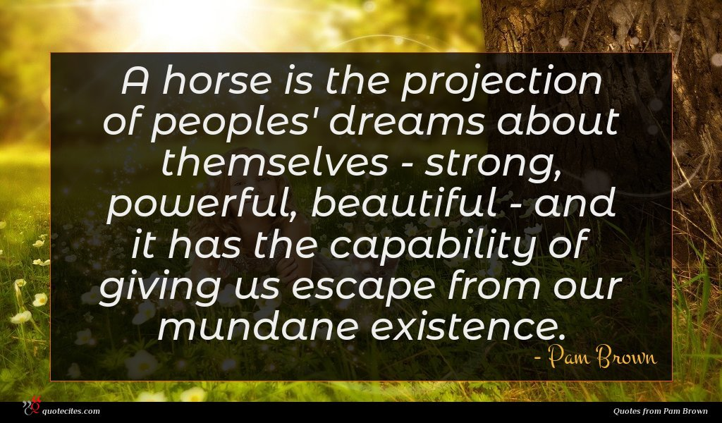 A horse is the projection of peoples' dreams about themselves - strong, powerful, beautiful - and it has the capability of giving us escape from our mundane existence.