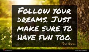 Chris Brown quote : Follow your dreams Just ...