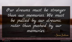 Jesse Jackson quote : Our dreams must be ...