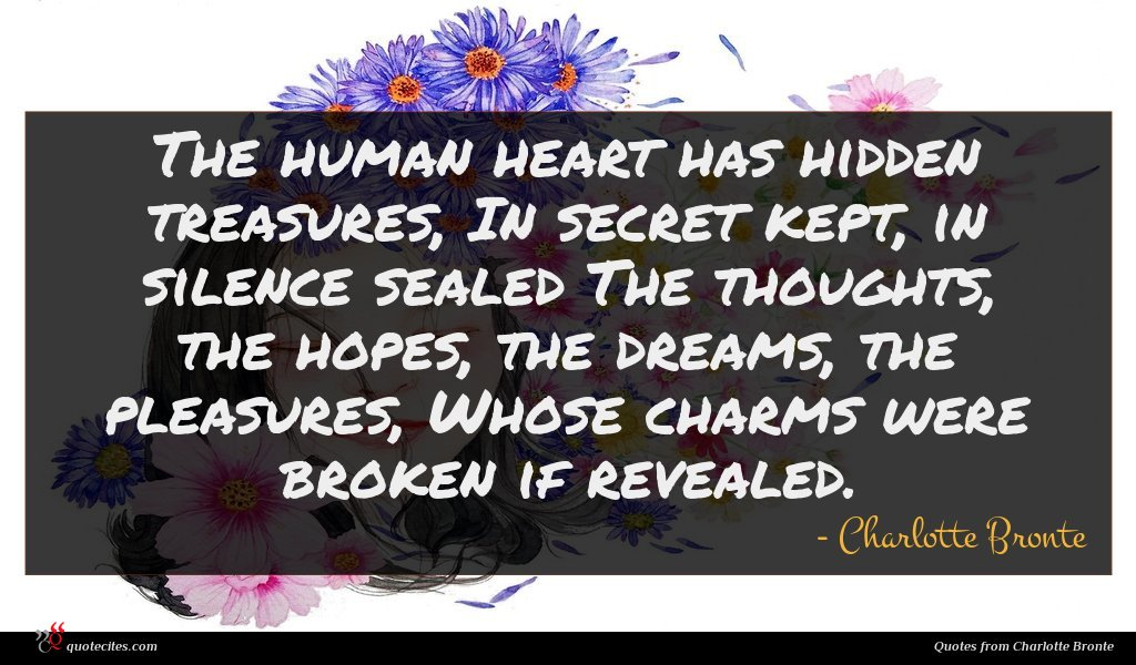 The human heart has hidden treasures, In secret kept, in silence sealed The thoughts, the hopes, the dreams, the pleasures, Whose charms were broken if revealed.