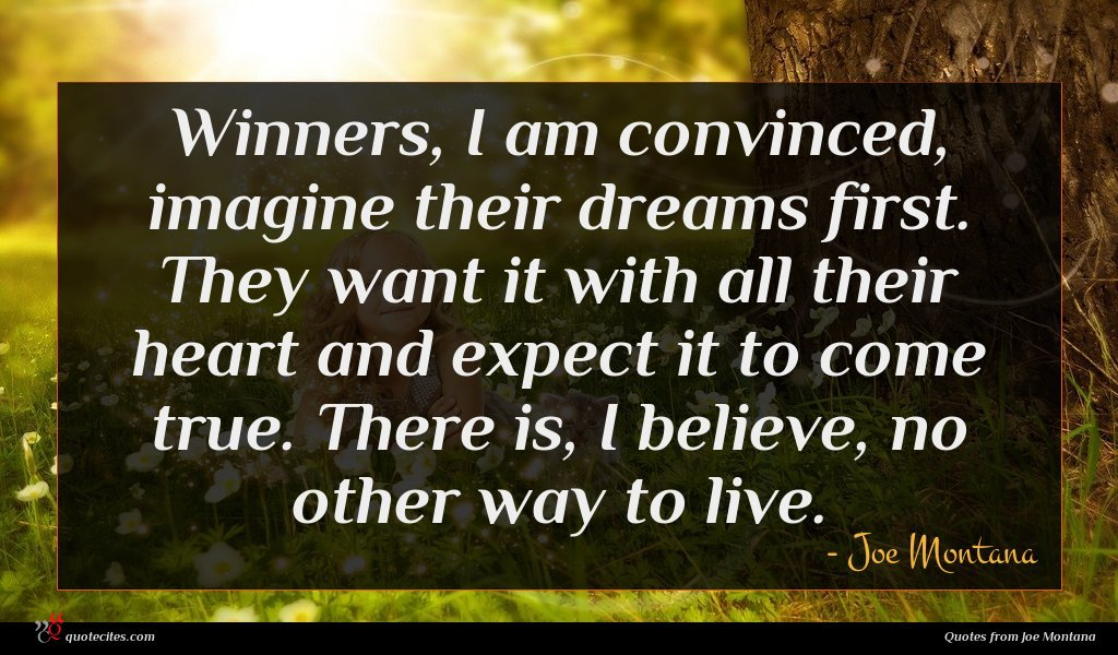 Winners, I am convinced, imagine their dreams first. They want it with all their heart and expect it to come true. There is, I believe, no other way to live.