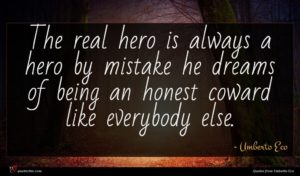 Umberto Eco quote : The real hero is ...