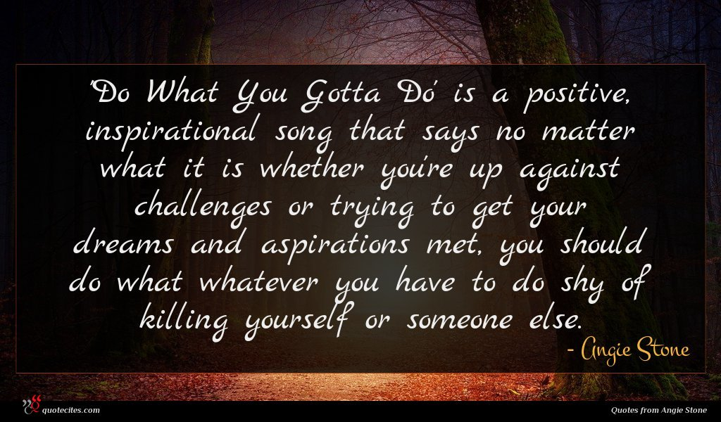 'Do What You Gotta Do' is a positive, inspirational song that says no matter what it is whether you're up against challenges or trying to get your dreams and aspirations met, you should do what whatever you have to do shy of killing yourself or someone else.