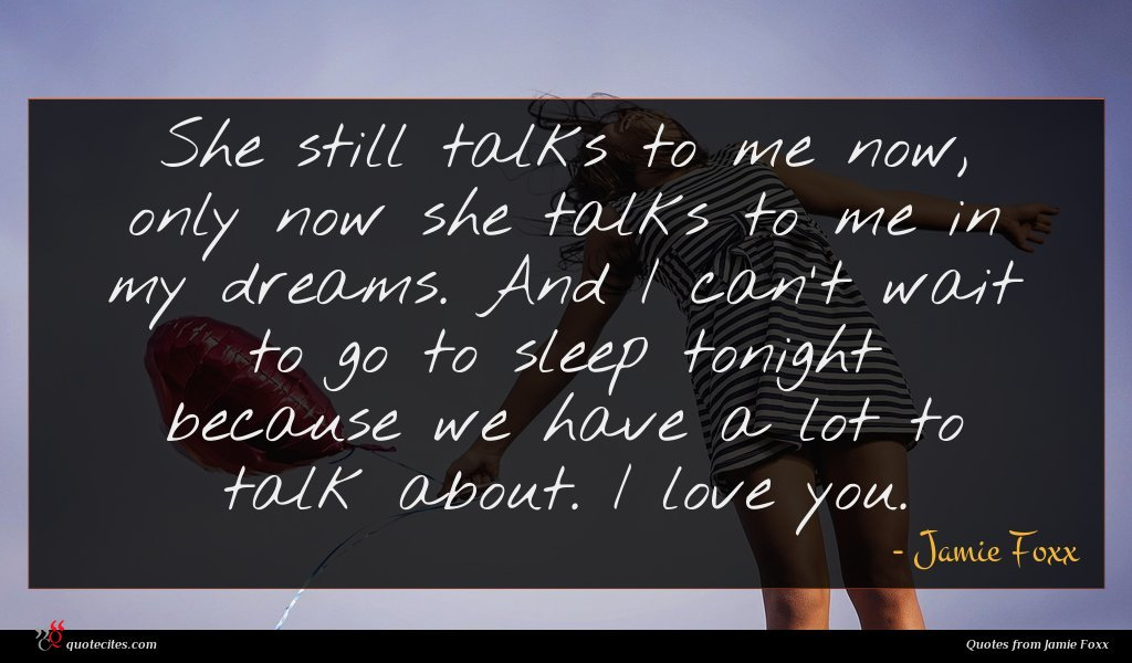 She still talks to me now, only now she talks to me in my dreams. And I can't wait to go to sleep tonight because we have a lot to talk about. I love you.