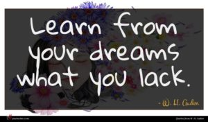 W. H. Auden quote : Learn from your dreams ...