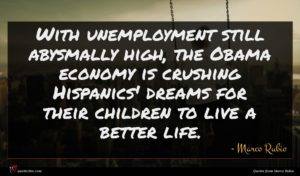 Marco Rubio quote : With unemployment still abysmally ...