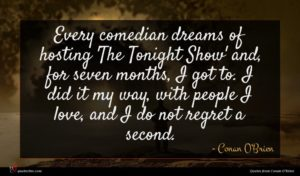 Conan O'Brien quote : Every comedian dreams of ...