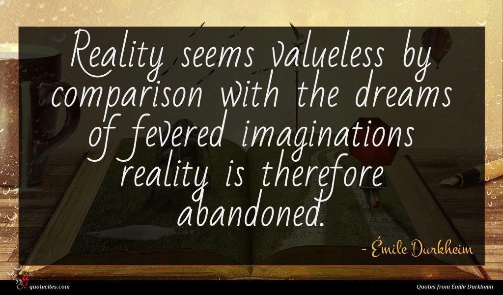 Reality seems valueless by comparison with the dreams of fevered imaginations reality is therefore abandoned.