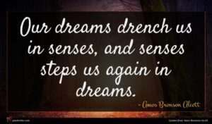 Amos Bronson Alcott quote : Our dreams drench us ...