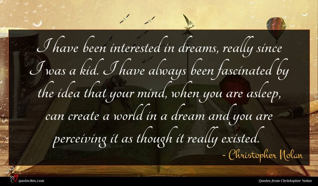 I have been interested in dreams, really since I was a kid. I have always been fascinated by the idea that your mind, when you are asleep, can create a world in a dream and you are perceiving it as though it really existed.