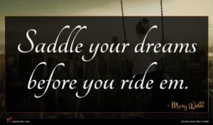 Mary Webb quote : Saddle your dreams before ...