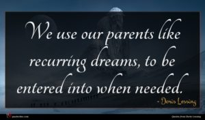 Doris Lessing quote : We use our parents ...