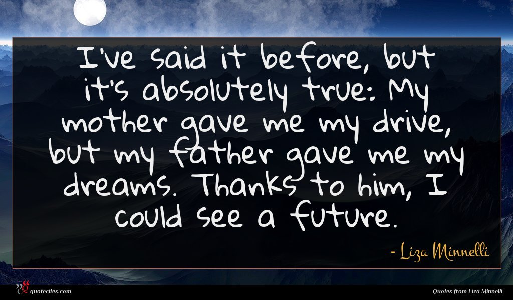 I've said it before, but it's absolutely true: My mother gave me my drive, but my father gave me my dreams. Thanks to him, I could see a future.