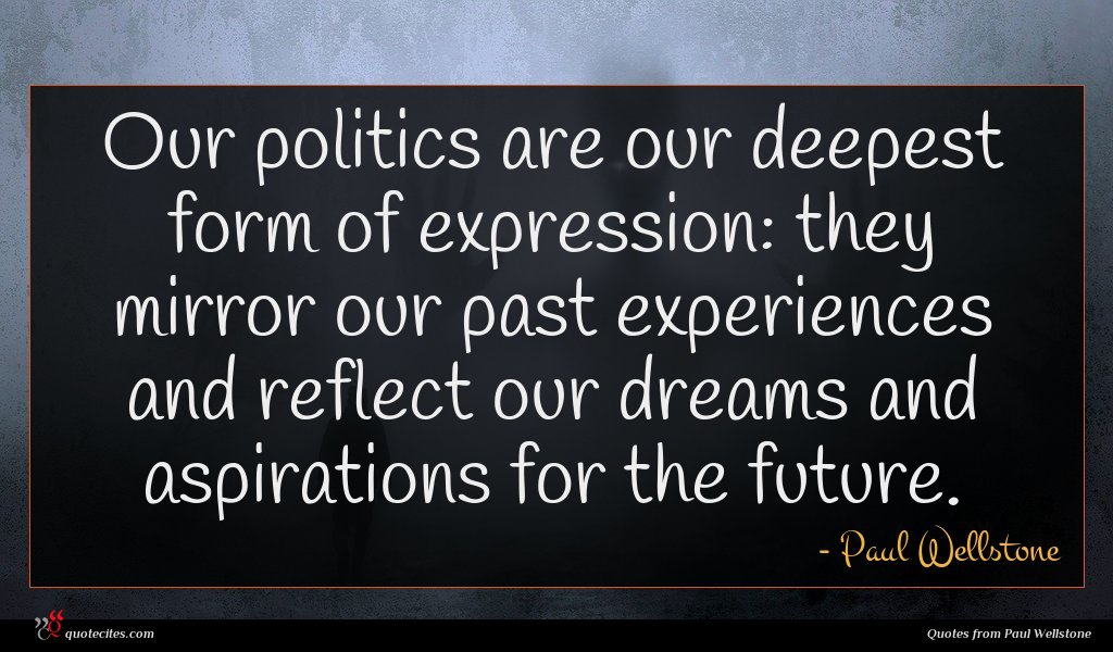 Our politics are our deepest form of expression: they mirror our past experiences and reflect our dreams and aspirations for the future.