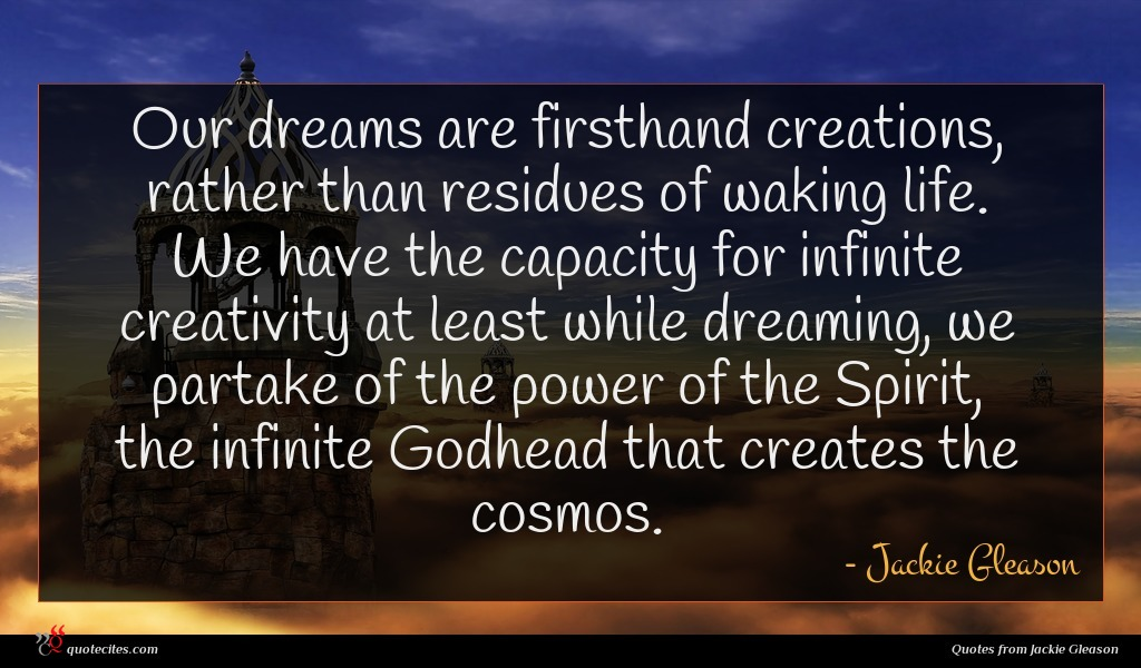 Our dreams are firsthand creations, rather than residues of waking life. We have the capacity for infinite creativity at least while dreaming, we partake of the power of the Spirit, the infinite Godhead that creates the cosmos.