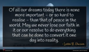 Lester B. Pearson quote : Of all our dreams ...