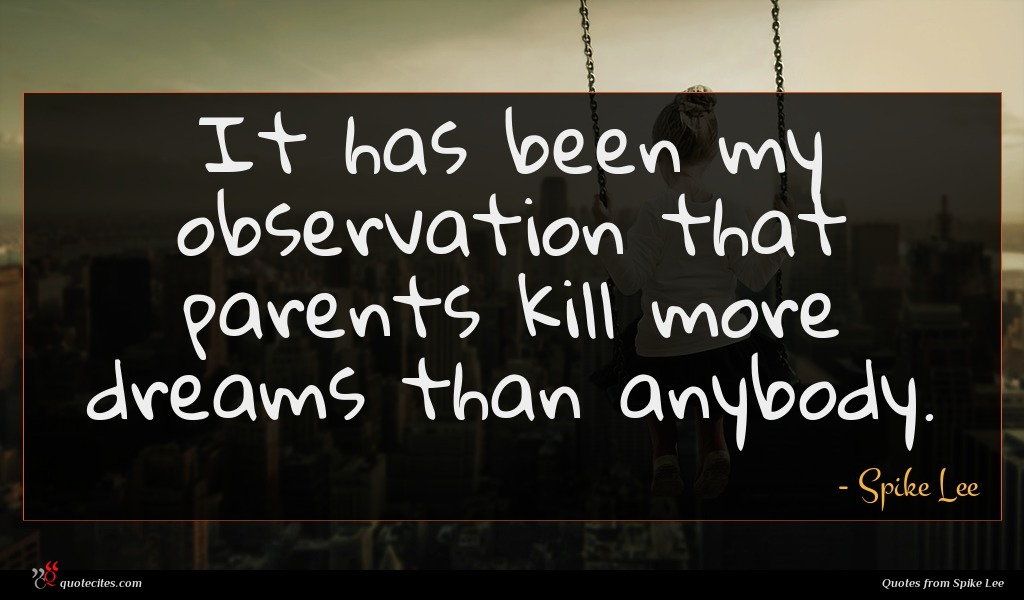 It has been my observation that parents kill more dreams than anybody.