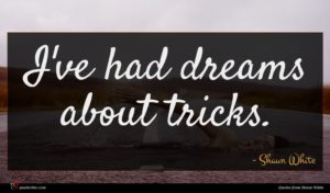 Shaun White quote : I've had dreams about ...