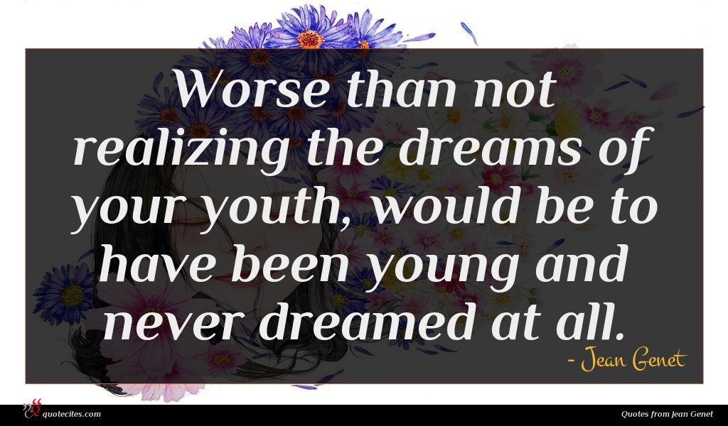 Worse than not realizing the dreams of your youth, would be to have been young and never dreamed at all.