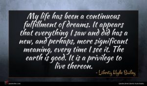 Liberty Hyde Bailey quote : My life has been ...