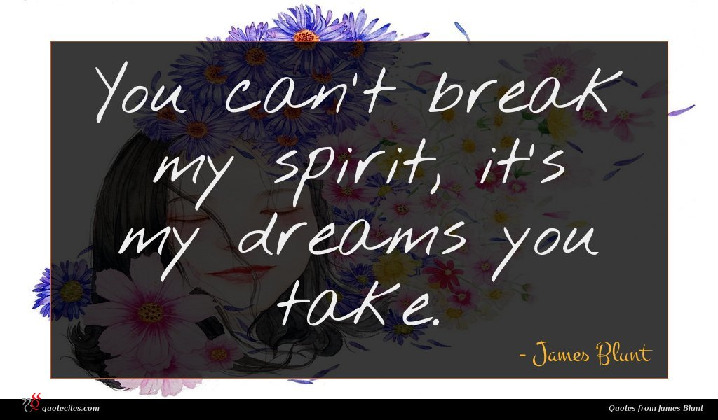 You can't break my spirit, it's my dreams you take.