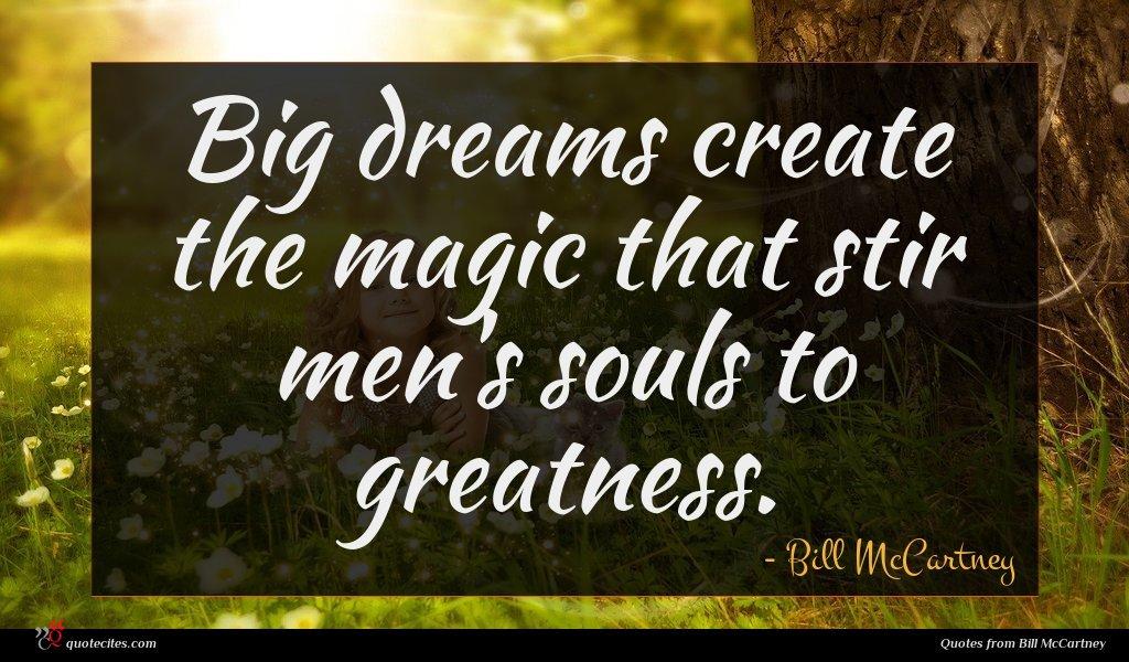 Big dreams create the magic that stir men's souls to greatness.
