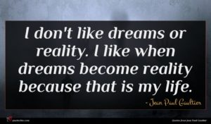 Jean Paul Gaultier quote : I don't like dreams ...