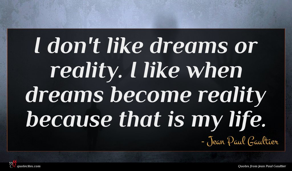 I don't like dreams or reality. I like when dreams become reality because that is my life.