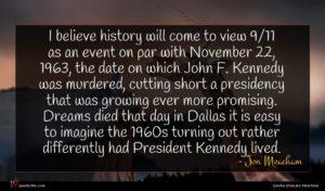 Jon Meacham quote : I believe history will ...