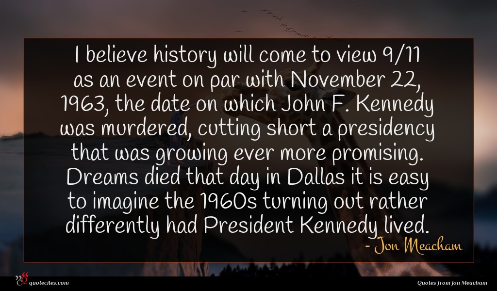 I believe history will come to view 9/11 as an event on par with November 22, 1963, the date on which John F. Kennedy was murdered, cutting short a presidency that was growing ever more promising. Dreams died that day in Dallas it is easy to imagine the 1960s turning out rather differently had President Kennedy lived.
