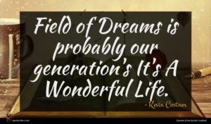 Kevin Costner quote : Field of Dreams is ...