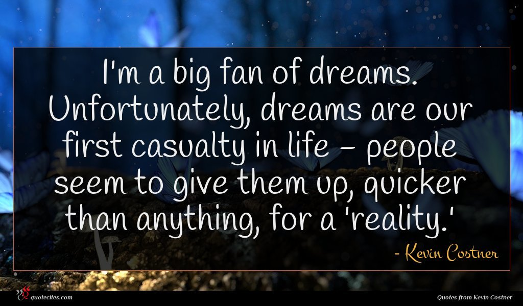 I'm a big fan of dreams. Unfortunately, dreams are our first casualty in life - people seem to give them up, quicker than anything, for a 'reality.'