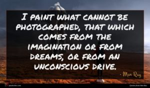Man Ray quote : I paint what cannot ...