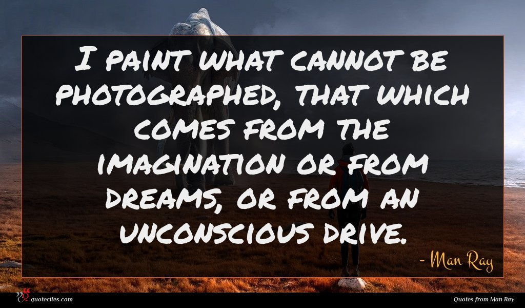 I paint what cannot be photographed, that which comes from the imagination or from dreams, or from an unconscious drive.