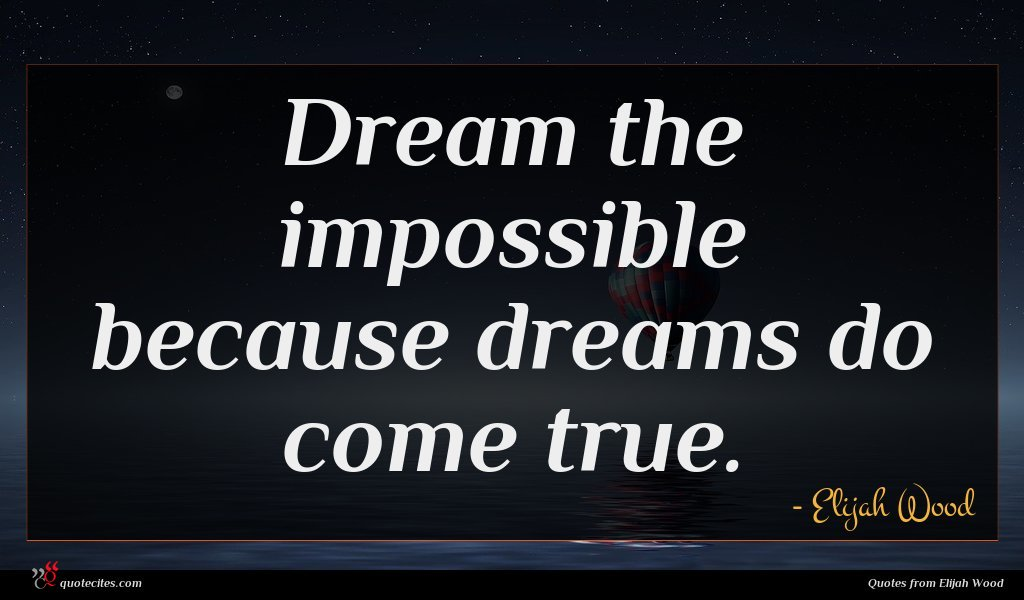 Dream the impossible because dreams do come true.